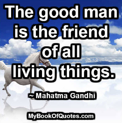 The good man is the friend of all living things. ~ Mahatma Gandhi