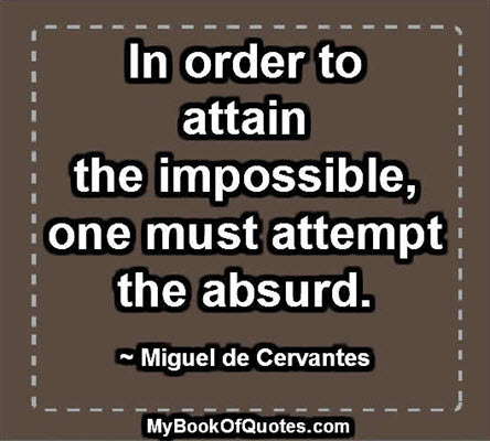 In order to attain the impossible, one must attempt the absurd. ~ Miguel de Cervantes