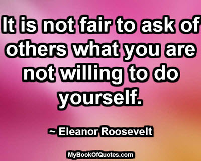 It is not fair to ask of others what you are not willing to do yourself. ~ Eleanor Roosevelt