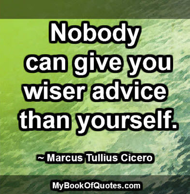 Nobody can give you wiser advice than yourself. ~ Marcus Tullius Cicero