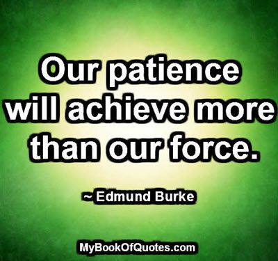 Our patience will achieve more than our force. ~ Edmund Burke