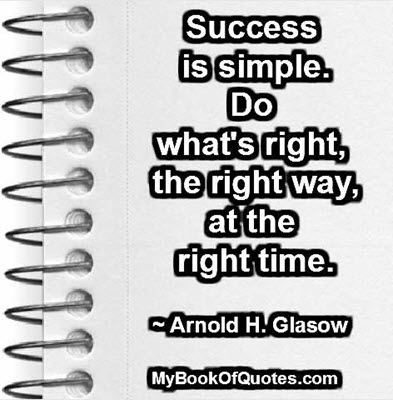 Success is simple. Do what's right, the right way, at the right time. ~ Arnold H. Glasow
