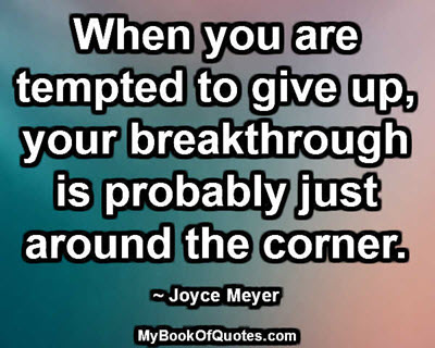 When you are tempted to give up, your breakthrough is probably just around the corner. ~ Joyce Meyer