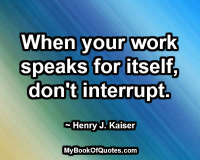 When your work speaks for itself, don't interrupt. ~ Henry J. Kaiser