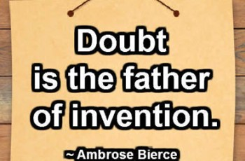 Doubt is the father of invention. ~ Ambrose Bierce