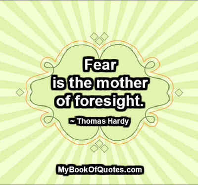 Fear is the mother of foresight