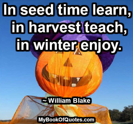 In seed time learn, in harvest teach, in winter enjoy. ~ William Blake