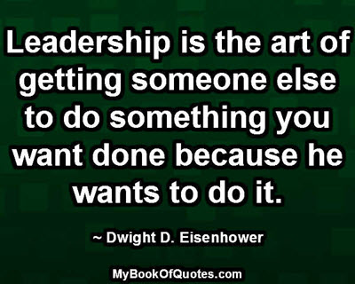 Leadership is the art of getting someone else to do something you want done because he wants to do it. ~ Dwight D. Eisenhower
