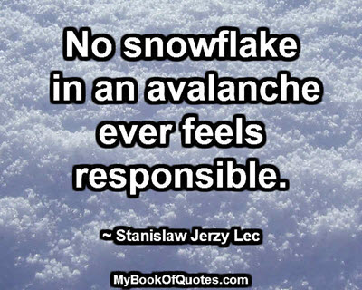 No snowflake in an avalanche ever feels responsible. ~ Stanislaw Jerzy Lec