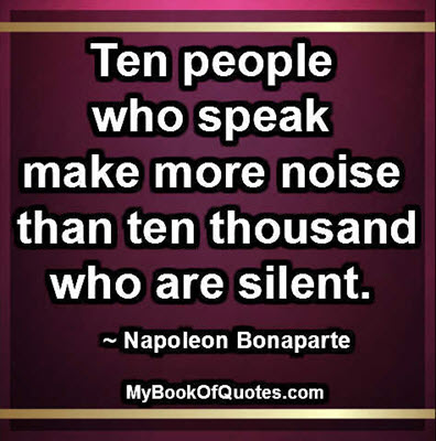 Ten people who speak make more noise than ten thousand who are silent. ~ Napoleon Bonaparte