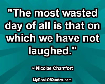 """""""The most wasted day of all is that on which we have not laughed."""" ~ Nicolas Chamfort"""