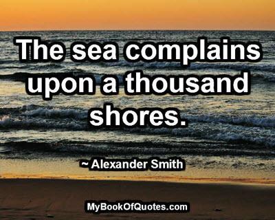 The sea complains upon a thousand shores. ~ Alexander Smith