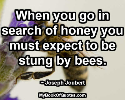 When you go in search of honey you must expect to be stung by bees. ~ Joseph Joubert