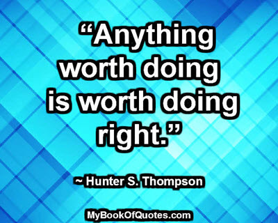 """""""Anything worth doing is worth doing right."""" ~ Hunter S. Thompson"""