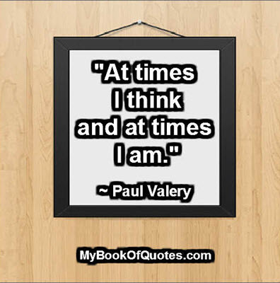 """At times I think and at times I am."" ~ Paul Valery"