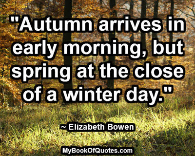 """""""Autumn arrives in early morning, but spring at the close of a winter day."""" ~ Elizabeth Bowen"""