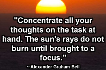 """Concentrate all your thoughts on the task at hand. The sun's rays do not burn until brought to a focus."" ~ Alexander Graham Bell"