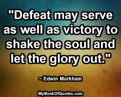"""""""Defeat may serve as well as victory to shake the soul and let the glory out."""" ~ Edwin Markham"""