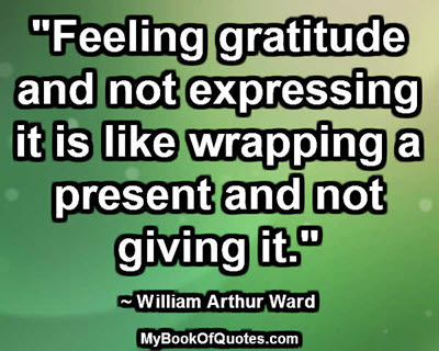 """""""Feeling gratitude and not expressing it is like wrapping a present and not giving it."""" ~ William Arthur Ward"""