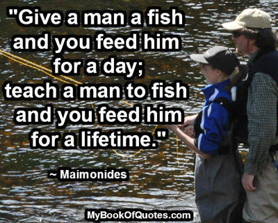 """""""Give a man a fish and you feed him for a day; teach a man to fish and you feed him for a lifetime."""" ~ Maimonides"""