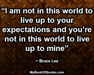 """""""I am not in this world to live up to your expectations and you're not in this world to live up to mine"""" ~ Bruce Lee"""
