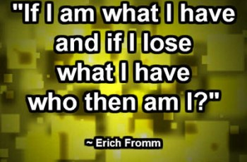"""""""If I am what I have and if I lose what I have who then am I?"""" ~ Erich Fromm"""