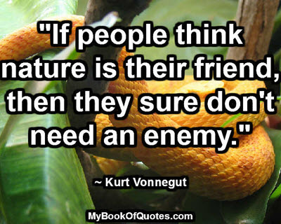 """""""If people think nature is their friend, then they sure don't need an enemy."""" ~ Kurt Vonnegut"""