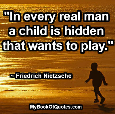 """""""In every real man a child is hidden that wants to play."""" ~ Friedrich Nietzsche"""