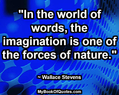 """In the world of words, the imagination is one of the forces of nature."" ~ Wallace Stevens"