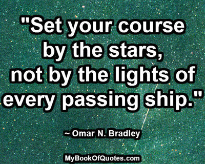 """Set your course by the stars, not by the lights of every passing ship."" ~ Omar N. Bradley"
