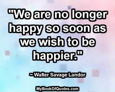 """""""We are no longer happy so soon as we wish to be happier."""" ~ Walter Savage Landor"""