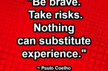 """Be brave. Take risks. Nothing can substitute experience."" ~ Paulo Coelho"