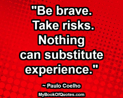 """""""Be brave. Take risks. Nothing can substitute experience."""" ~ Paulo Coelho"""