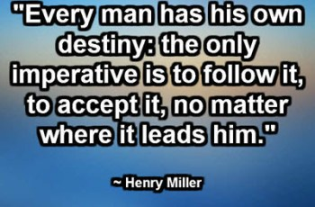 """""""Every man has his own destiny: the only imperative is to follow it, to accept it, no matter where it leads him."""" ~ Henry Miller"""