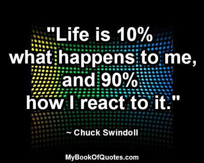 """Life is 10% what happens to me, and 90% how I react to it."" ~ Chuck Swindoll"