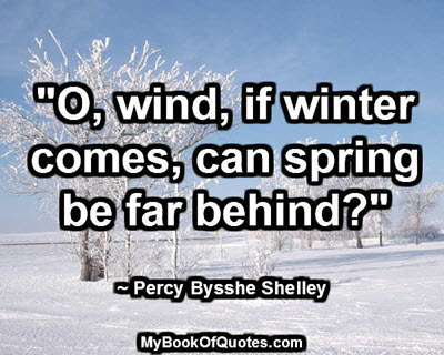"""""""O, wind, if winter comes, can spring be far behind?"""" ~ Percy Bysshe Shelley"""