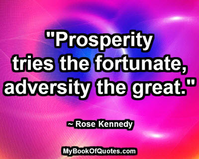 """""""Prosperity tries the fortunate, adversity the great."""" ~ Rose Kennedy"""