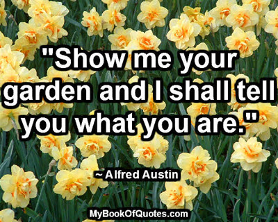 """Show me your garden and I shall tell you what you are."" ~ Alfred Austin"