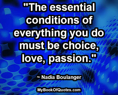 """""""The essential conditions of everything you do must be choice, love, passion."""" ~ Nadia Boulanger"""