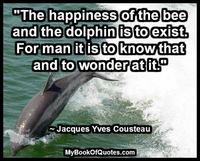 """""""The happiness of the bee and the dolphin is to exist. For man it is to know that and to wonder at it."""" ~ Jacques Yves Cousteau"""