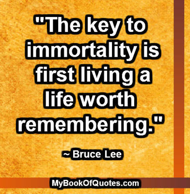 """The key to immortality is first living a life worth remembering."" ~ Bruce Lee"