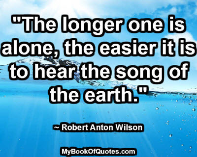"""The longer one is alone, the easier it is to hear the song of the earth."" ~ Robert Anton Wilson"