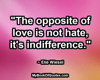 """The opposite of love is not hate, it's indifference."" ~ Elie Wiesel"
