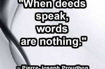 """When deeds speak, words are nothing."" ~ Pierre-Joseph Proudhon"