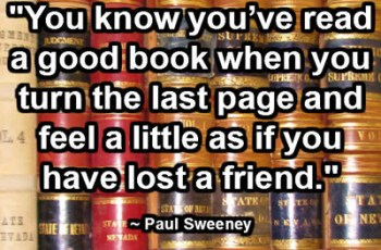 """You know you've read a good book when you turn the last page and feel a little as if you have lost a friend."" ~ Paul Sweeney"