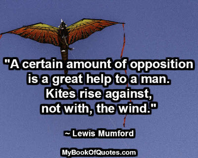 """A certain amount of opposition is a great help to a man. Kites rise against, not with, the wind."" ~ Lewis Mumford"