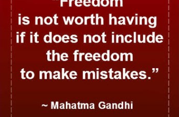 """Freedom is not worth having if it does not include the freedom to make mistakes."" ~ Mahatma Gandhi"