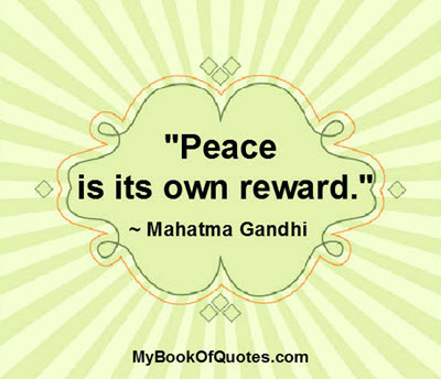 """Peace is its own reward."" ~ Mahatma Gandhi"