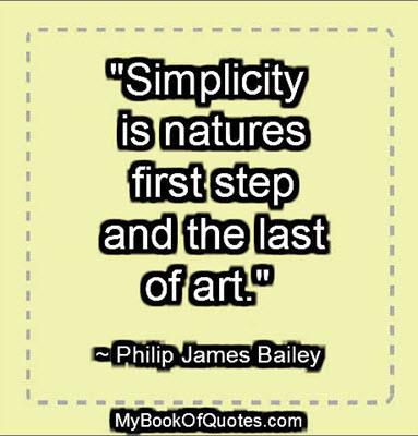 """""""Simplicity is natures first step, and the last of art."""" ~ Philip James Bailey"""