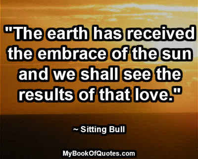 """The earth has received the embrace of the sun and we shall see the results of that love."" ~ Sitting Bull"